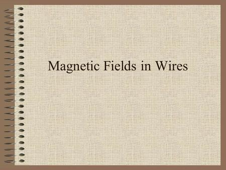 Magnetic Fields in Wires. Strength of Magnetic Field Strength of the magnetic field produced by a current carrying wire is directly proportional to the.