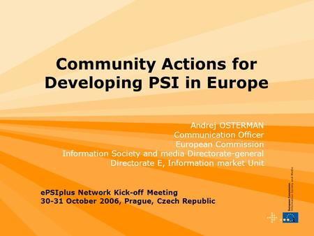 1 Community Actions for Developing PSI in Europe Andrej OSTERMAN Communication Officer European Commission Information Society and media Directorate-general.