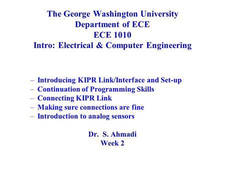 The George Washington University Department of ECE ECE 1010 Intro: Electrical & Computer Engineering –Introducing KIPR Link/Interface and Set-up –Continuation.
