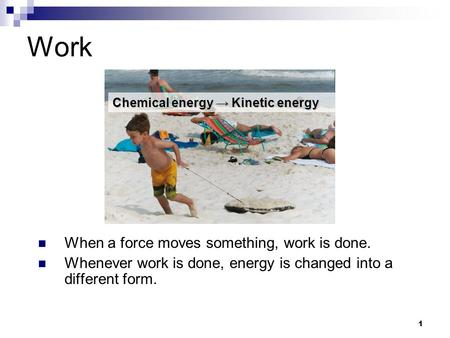 1 Work When a force moves something, work is done. Whenever work is done, energy is changed into a different form. Chemical energy → Kinetic energy.