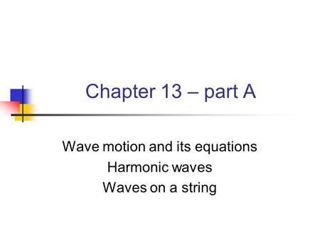Chapter 13 – part A Wave motion and its equations Harmonic waves Waves on a string.