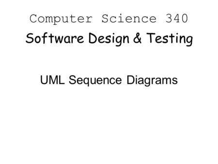 Computer Science 340 Software Design & Testing UML Sequence Diagrams.