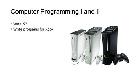 Computer Programming I and II Learn C# Write programs for Xbox.