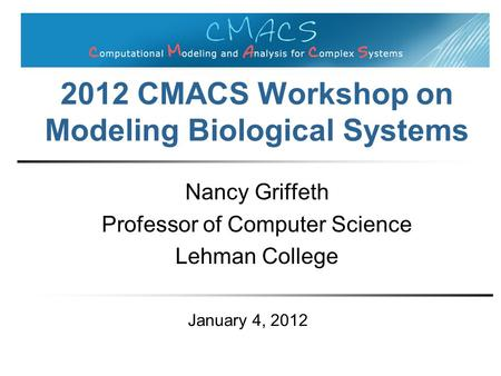 2012 CMACS Workshop on Modeling Biological Systems Nancy Griffeth Professor of Computer Science Lehman College January 4, 2012.