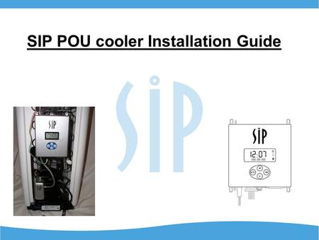 SIP POU cooler Installation Guide. Getting Started The SIP 2000 can be easily installed in most POU coolers in just a few minutes. The tools needed are.