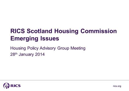 Rics.org RICS Scotland Housing Commission Emerging Issues Housing Policy Advisory Group Meeting 28 th January 2014 rics.org.