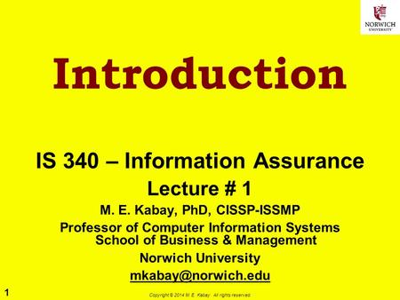 1 Copyright © 2014 M. E. Kabay. All rights reserved. Introduction IS 340 – Information Assurance Lecture # 1 M. E. Kabay, PhD, CISSP-ISSMP Professor of.