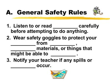 A. General Safety Rules 1. Listen to or read _________ carefully before attempting to do anything. 2. Wear safety goggles to protect your _________ from.