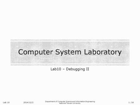 Lab 10 Department of Computer Science and Information Engineering National Taiwan University Lab10 – Debugging II 2014/12/2 1 /16.