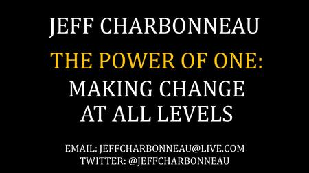 JEFF CHARBONNEAU THE POWER OF ONE: MAKING CHANGE AT ALL LEVELS