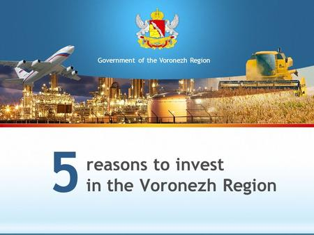 Reasons to invest in the Voronezh Region 5 Government of the Voronezh Region.