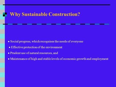 Why Sustainable Construction?  Social progress, which recognises the needs of everyone  Effective protection of the environment  Prudent use of natural.