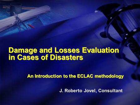 Damage and Losses Evaluation in Cases of Disasters An Introduction to the ECLAC methodology J. Roberto Jovel, Consultant.