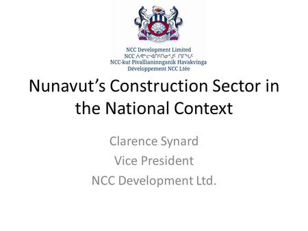 Nunavut's Construction Sector in the National Context Clarence Synard Vice President NCC Development Ltd.