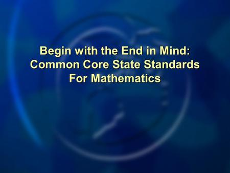 Begin with the End in Mind: Common Core State Standards For Mathematics.