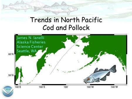 James N. Ianelli Alaska Fisheries Science Center Seattle, WA Trends in North Pacific Cod and Pollock.