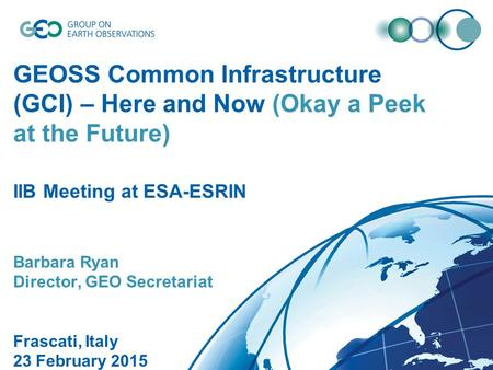 GEOSS Common Infrastructure (GCI) – Here and Now (Okay a Peek at the Future) IIB Meeting at ESA-ESRIN Barbara Ryan Director, GEO Secretariat Frascati,