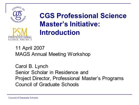 Council of Graduate Schools CGS Professional Science Master's Initiative: Introduction 11 April 2007 MAGS Annual Meeting Workshop Carol B. Lynch Senior.