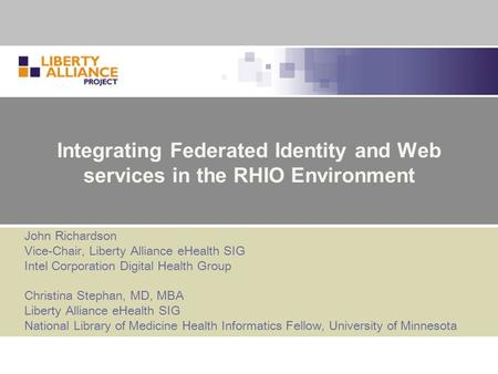 Integrating Federated Identity and Web services in the RHIO Environment John Richardson Vice-Chair, Liberty Alliance eHealth SIG Intel Corporation Digital.
