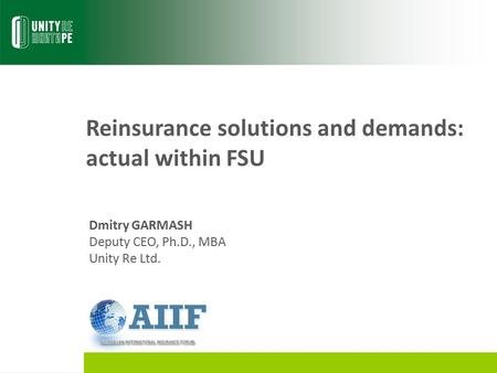 Reinsurance solutions and demands: actual within FSU Dmitry GARMASH Deputy CEO, Ph.D., MBA Unity Re Ltd.