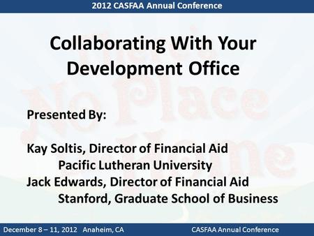 Collaborating With Your Development Office 2012 CASFAA Annual Conference December 8 – 11, 2012 Anaheim, CACASFAA Annual Conference Presented By: Kay Soltis,