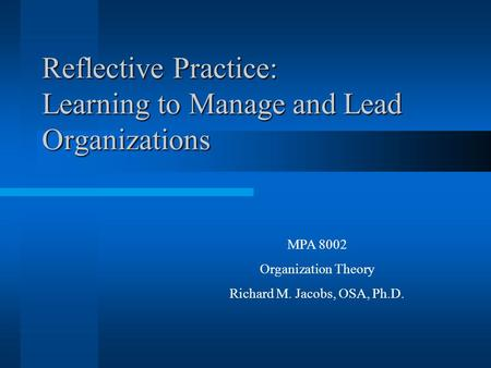 Reflective Practice: Learning to Manage and Lead Organizations MPA 8002 Organization Theory Richard M. Jacobs, OSA, Ph.D.