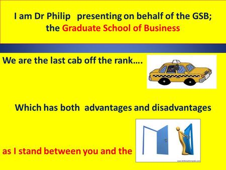 I am Dr Philip presenting on behalf of the GSB; the Graduate School of Business We are the last cab off the rank…. Which has both advantages and disadvantages.