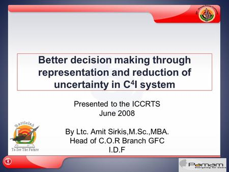 Better decision making through representation and reduction of uncertainty in C 4 I system Presented to the ICCRTS June 2008 By Ltc. Amit Sirkis,M.Sc.,MBA.