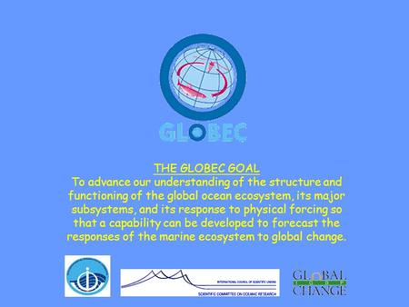 THE GLOBEC GOAL To advance our understanding of the structure and functioning of the global ocean ecosystem, its major subsystems, and its response to.