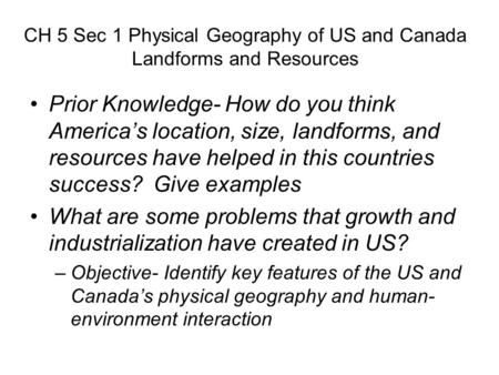 CH 5 Sec 1 Physical Geography of US and Canada Landforms and Resources Prior Knowledge- How do you think America's location, size, landforms, and resources.