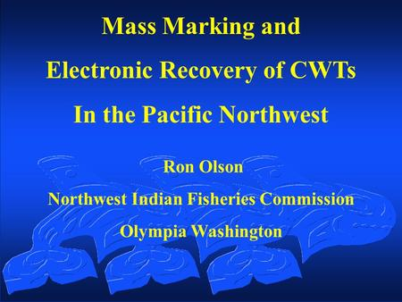 Mass Marking and Electronic Recovery of CWTs In the Pacific Northwest Ron Olson Northwest Indian Fisheries Commission Olympia Washington.