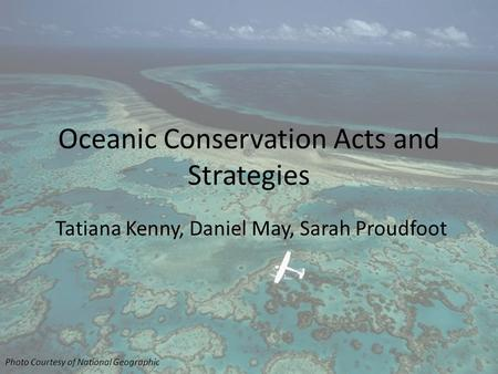 Oceanic Conservation Acts and Strategies Tatiana Kenny, Daniel May, Sarah Proudfoot Photo Courtesy of National Geographic.