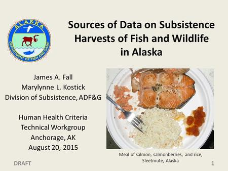 Sources of Data on Subsistence Harvests of Fish and Wildlife in Alaska James A. Fall Marylynne L. Kostick Division of Subsistence, ADF&G Human Health Criteria.