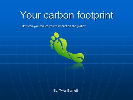 Your carbon footprint How can you reduce you're impact on the globe? By: Tyler Barnett.