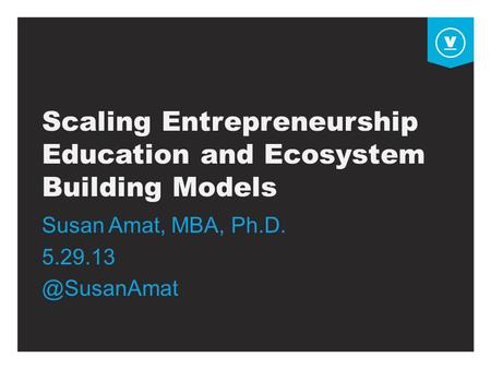 Scaling Entrepreneurship Education and Ecosystem Building Models Susan Amat, MBA, Ph.D.