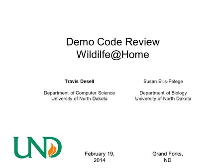 Demo Code Review Travis Desell Department of Computer Science University of North Dakota February 19, 2014 Grand Forks, ND Susan Ellis-Felege.