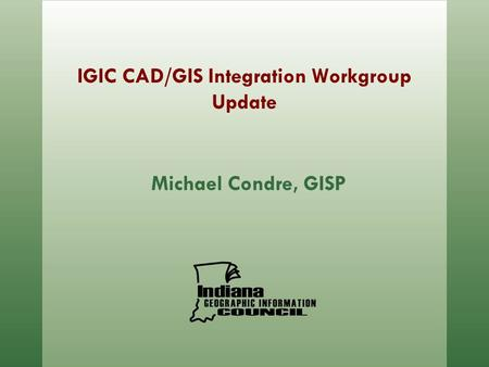 IGIC CAD/GIS Integration Workgroup Update Michael Condre, GISP.