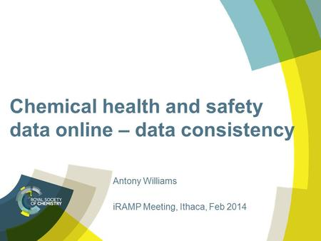 Chemical health and safety data online – data consistency Antony Williams iRAMP Meeting, Ithaca, Feb 2014.