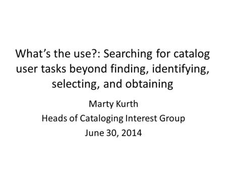 What's the use?: Searching for catalog user tasks beyond finding, identifying, selecting, and obtaining Marty Kurth Heads of Cataloging Interest Group.