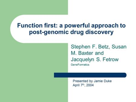 Function first: a powerful approach to post-genomic drug discovery Stephen F. Betz, Susan M. Baxter and Jacquelyn S. Fetrow GeneFormatics Presented by.