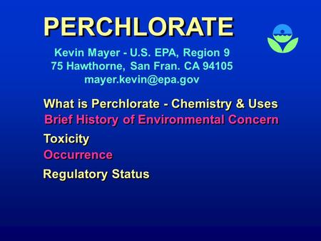 PERCHLORATE Kevin Mayer - U.S. EPA, Region 9 75 Hawthorne, San Fran. CA 94105 What is Perchlorate - Chemistry & Uses Toxicity Brief.