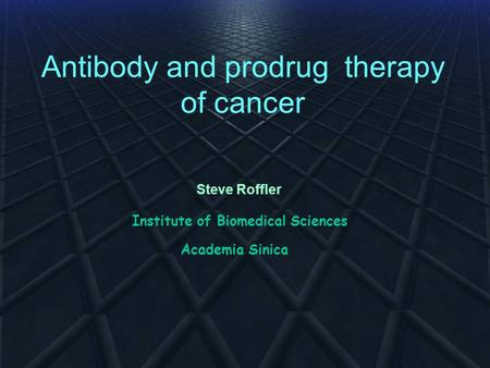 Antibody and prodrug therapy of cancer Steve Roffler Institute of Biomedical Sciences Academia Sinica.
