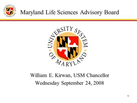1 Maryland Life Sciences Advisory Board William E. Kirwan, USM Chancellor Wednesday September 24, 2008.