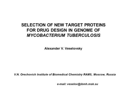 SELECTION OF NEW TARGET PROTEINS FOR DRUG DESIGN IN GENOME OF MYCOBACTERIUM TUBERCULOSIS Alexander V. Veselovsky V.N. Orechovich Institute of Biomedical.