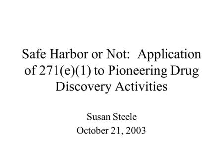 Safe Harbor or Not: Application of 271(e)(1) to Pioneering Drug Discovery Activities Susan Steele October 21, 2003.