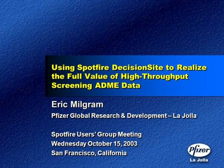 Using Spotfire DecisionSite to Realize the Full Value of High-Throughput Screening ADME Data Eric Milgram Pfizer Global Research & Development – La Jolla.