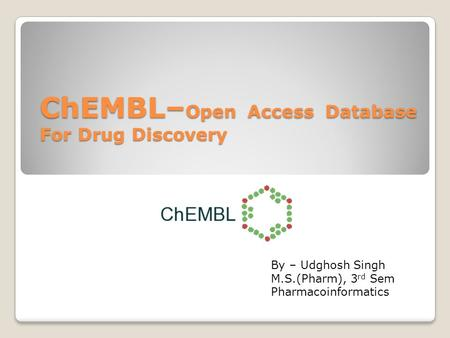 ChEMBL– Open Access Database For Drug Discovery By – Udghosh Singh M.S.(Pharm), 3 rd Sem Pharmacoinformatics.