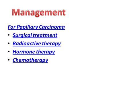 For Papillary Carcinoma Surgical treatment Radioactive therapy Hormone therapy Chemotherapy.