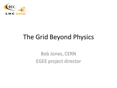 The Grid Beyond Physics Bob Jones, CERN EGEE project director.