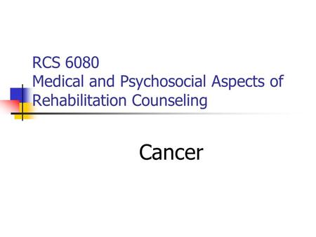 RCS 6080 Medical and Psychosocial Aspects of Rehabilitation Counseling Cancer.